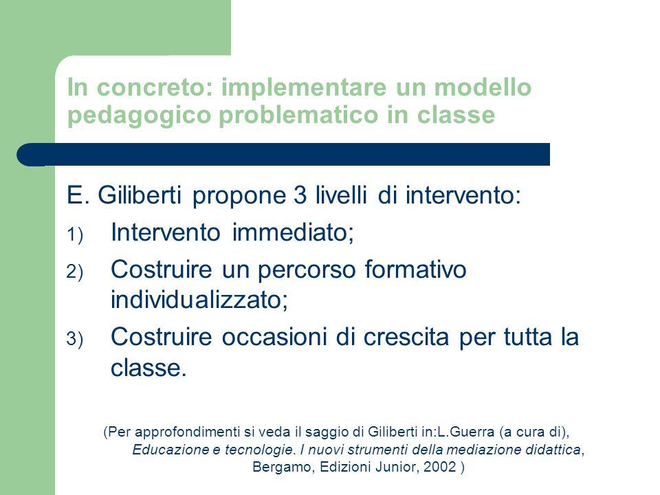 In concreto: implementare un modello pedagogico problematico in classe E. Giliberti propone 3 livelli di intervento: 1) Intervento immediato; 2) Costr