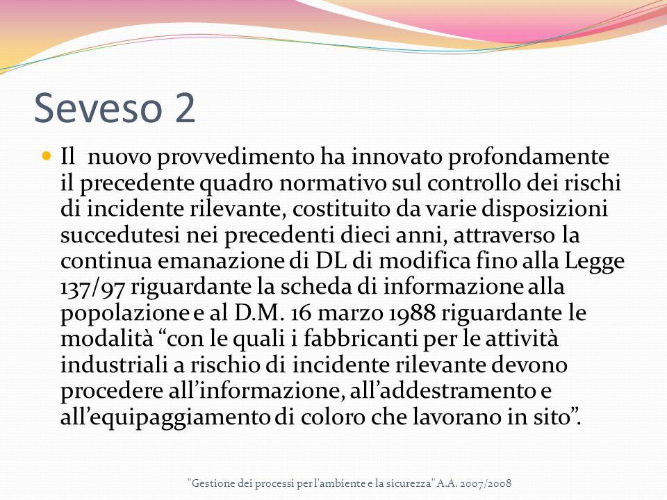 Seveso 2 Il nuovo provvedimento ha innovato profondamente il precedente quadro normativo sul controllo dei rischi di incidente rilevante, costituito da varie disposizioni succedutesi nei precedenti dieci anni, attraverso la continua emanazione di DL di modifica fino alla Legge 137/97 riguardante la scheda di informazione alla popolazione e al D.M.