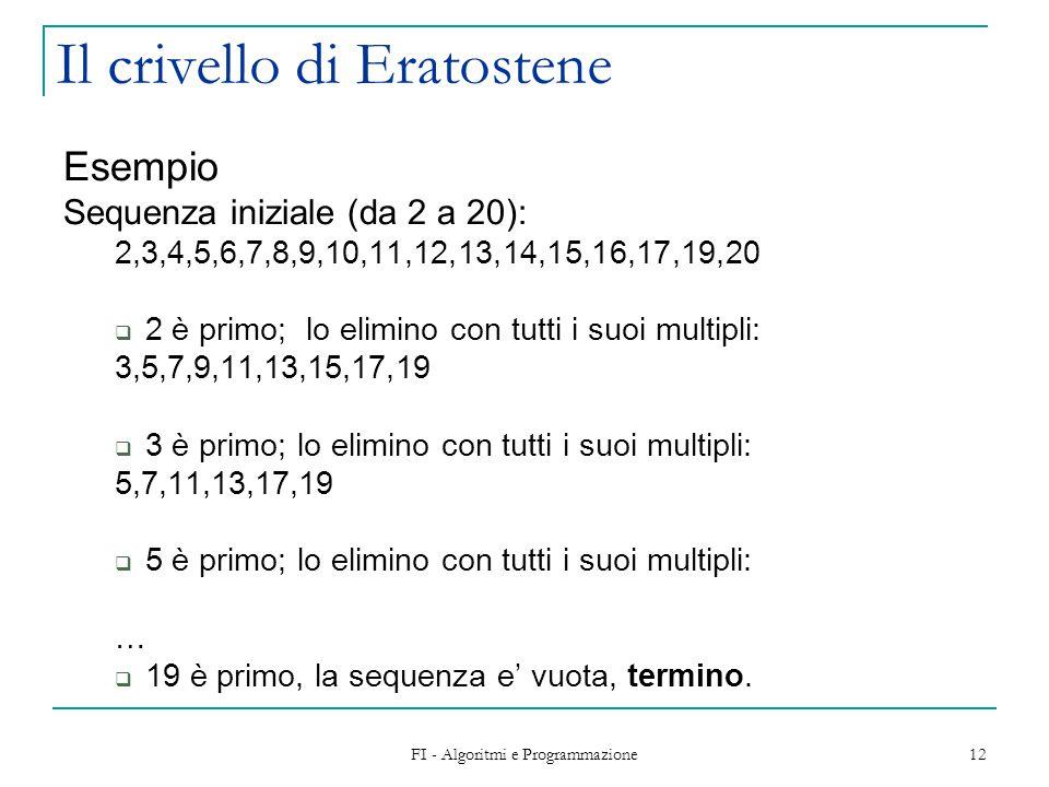 FI - Algoritmi e Programmazione 12 Il crivello di Eratostene Esempio Sequenza iniziale (da 2 a 20): 2,3,4,5,6,7,8,9,10,11,12,13,14,15,16,17,19,20  2 è primo; lo elimino con tutti i suoi multipli: 3,5,7,9,11,13,15,17,19  3 è primo; lo elimino con tutti i suoi multipli: 5,7,11,13,17,19  5 è primo; lo elimino con tutti i suoi multipli: …  19 è primo, la sequenza e' vuota, termino.