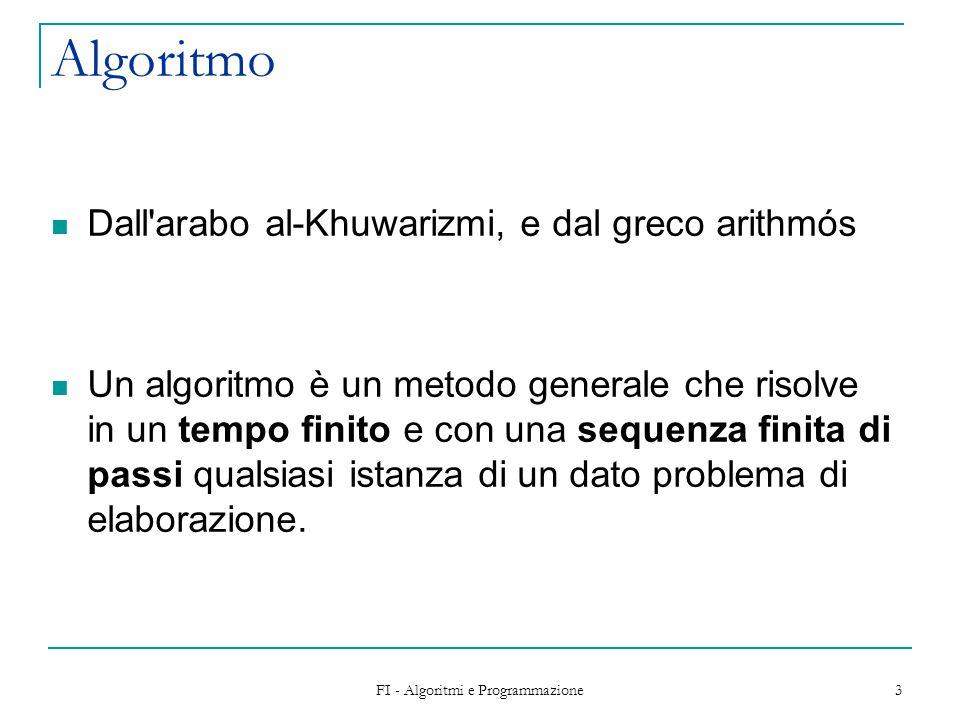 FI - Algoritmi e Programmazione 3 Algoritmo Dall arabo al-Khuwarizmi, e dal greco arithmós Un algoritmo è un metodo generale che risolve in un tempo finito e con una sequenza finita di passi qualsiasi istanza di un dato problema di elaborazione.