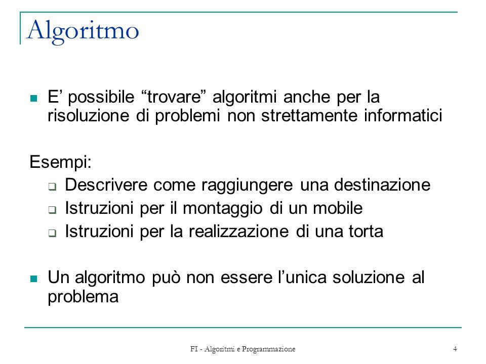 FI - Algoritmi e Programmazione 4 Algoritmo E' possibile trovare algoritmi anche per la risoluzione di problemi non strettamente informatici Esempi:  Descrivere come raggiungere una destinazione  Istruzioni per il montaggio di un mobile  Istruzioni per la realizzazione di una torta Un algoritmo può non essere l'unica soluzione al problema