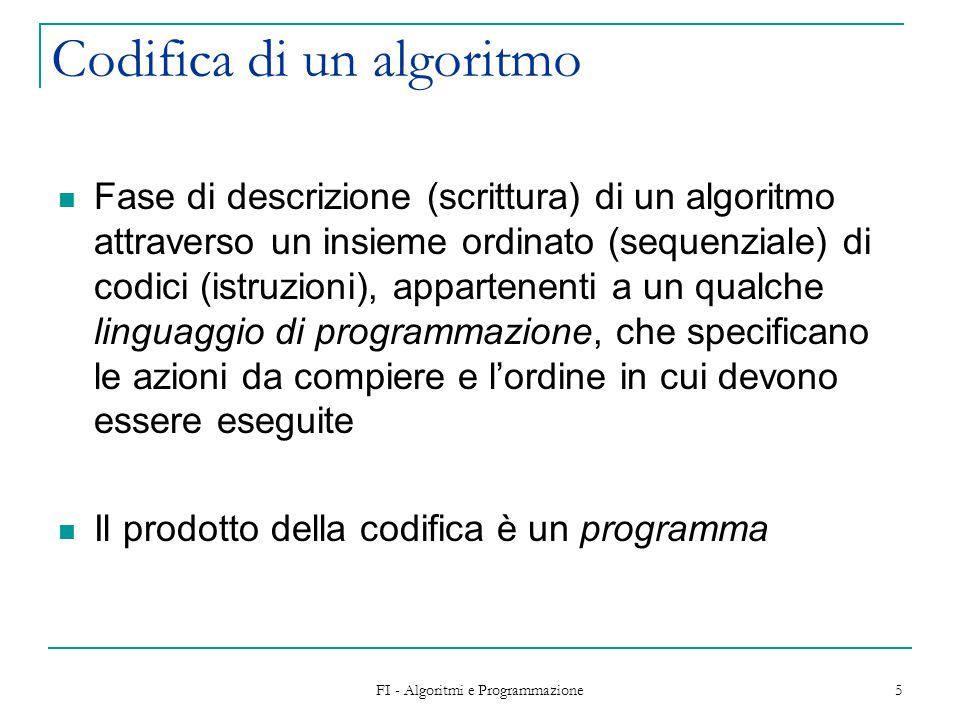 FI - Algoritmi e Programmazione 5 Codifica di un algoritmo Fase di descrizione (scrittura) di un algoritmo attraverso un insieme ordinato (sequenziale) di codici (istruzioni), appartenenti a un qualche linguaggio di programmazione, che specificano le azioni da compiere e l'ordine in cui devono essere eseguite Il prodotto della codifica è un programma