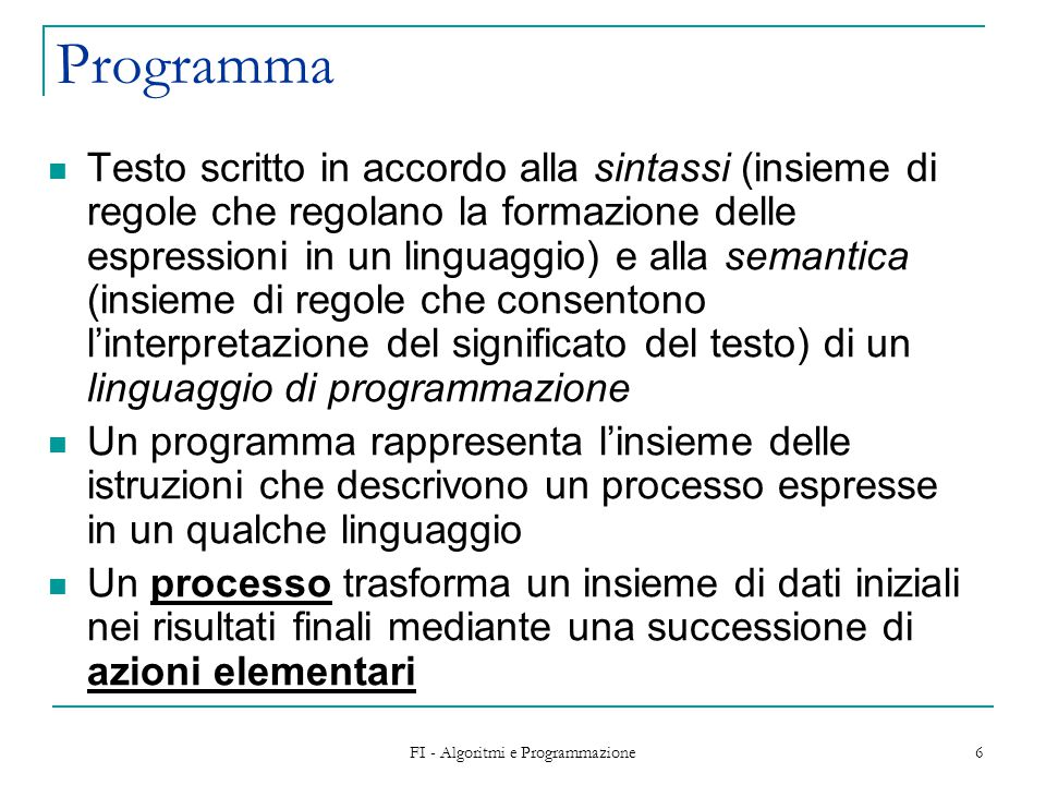 FI - Algoritmi e Programmazione 6 Programma Testo scritto in accordo alla sintassi (insieme di regole che regolano la formazione delle espressioni in un linguaggio) e alla semantica (insieme di regole che consentono l'interpretazione del significato del testo) di un linguaggio di programmazione Un programma rappresenta l'insieme delle istruzioni che descrivono un processo espresse in un qualche linguaggio Un processo trasforma un insieme di dati iniziali nei risultati finali mediante una successione di azioni elementari