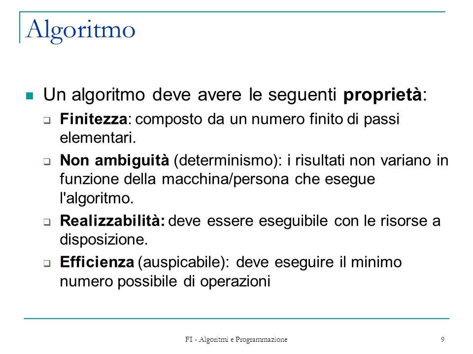 FI - Algoritmi e Programmazione 9 Algoritmo Un algoritmo deve avere le seguenti proprietà:  Finitezza: composto da un numero finito di passi elementari.