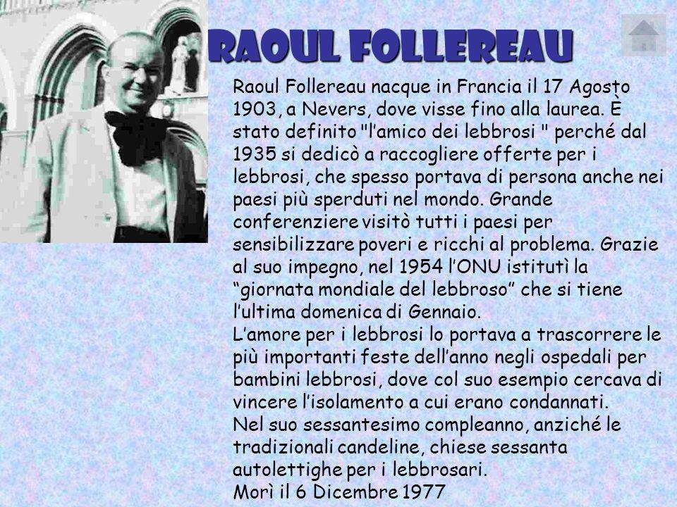 Raoul Follereau Raoul Follereau nacque in Francia il 17 Agosto 1903, a Nevers, dove visse fino alla laurea. È stato definito