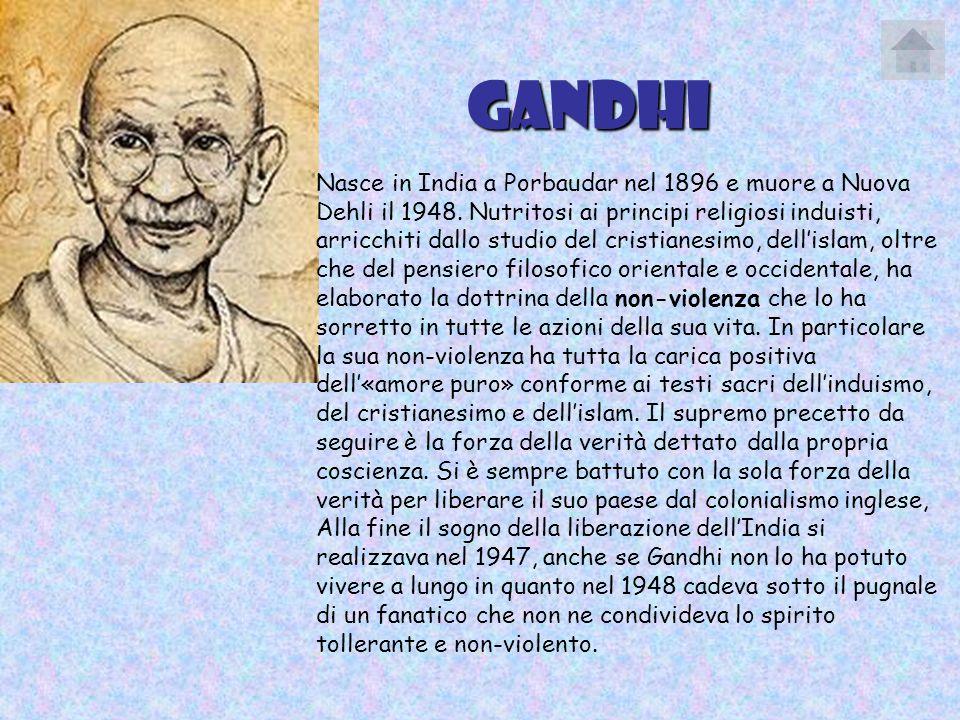 Gandhi Nasce in India a Porbaudar nel 1896 e muore a Nuova Dehli il 1948. Nutritosi ai principi religiosi induisti, arricchiti dallo studio del cristi