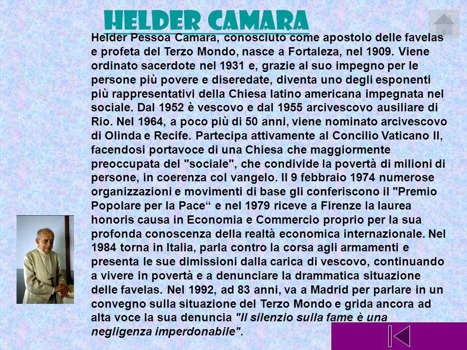 Helder Camara Helder Pessoa Camara, conosciuto come apostolo delle favelas e profeta del Terzo Mondo, nasce a Fortaleza, nel 1909. Viene ordinato sace