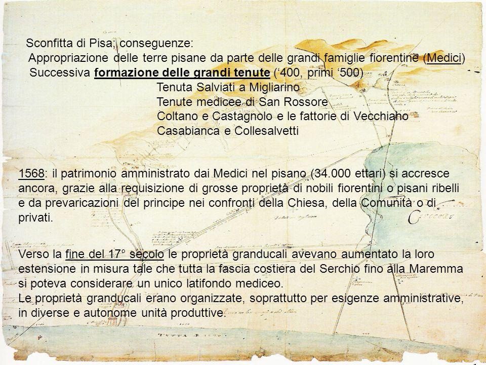 1568: il patrimonio amministrato dai Medici nel pisano (34.000 ettari) si accresce ancora, grazie alla requisizione di grosse proprietà di nobili fiorentini o pisani ribelli e da prevaricazioni del principe nei confronti della Chiesa, della Comunità o di privati.