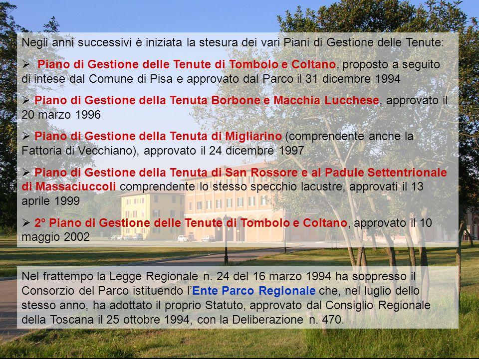 Negli anni successivi è iniziata la stesura dei vari Piani di Gestione delle Tenute:  Piano di Gestione delle Tenute di Tombolo e Coltano, proposto a seguito di intese dal Comune di Pisa e approvato dal Parco il 31 dicembre 1994  Piano di Gestione della Tenuta Borbone e Macchia Lucchese, approvato il 20 marzo 1996  Piano di Gestione della Tenuta di Migliarino (comprendente anche la Fattoria di Vecchiano), approvato il 24 dicembre 1997  Piano di Gestione della Tenuta di San Rossore e al Padule Settentrionale di Massaciuccoli comprendente lo stesso specchio lacustre, approvati il 13 aprile 1999  2° Piano di Gestione delle Tenute di Tombolo e Coltano, approvato il 10 maggio 2002 Nel frattempo la Legge Regionale n.