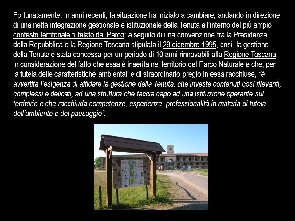 Fortunatamente, in anni recenti, la situazione ha iniziato a cambiare, andando in direzione di una netta integrazione gestionale e istituzionale della Tenuta all'interno del più ampio contesto territoriale tutelato dal Parco: a seguito di una convenzione fra la Presidenza della Repubblica e la Regione Toscana stipulata il 29 dicembre 1995, così, la gestione della Tenuta è stata concessa per un periodo di 10 anni rinnovabili alla Regione Toscana, in considerazione del fatto che essa è inserita nel territorio del Parco Naturale e che, per la tutela delle caratteristiche ambientali e di straordinario pregio in essa racchiuse, è avvertita l'esigenza di affidare la gestione della Tenuta, che investe contenuti così rilevanti, complessi e delicati, ad una struttura che faccia capo ad una istituzione operante sul territorio e che racchiuda competenze, esperienze, professionalità in materia di tutela dell'ambiente e del paesaggio .