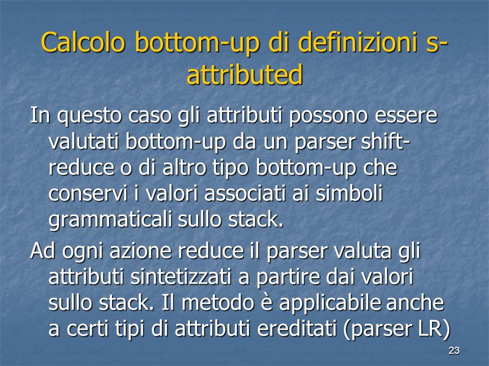 23 Calcolo bottom-up di definizioni s- attributed In questo caso gli attributi possono essere valutati bottom-up da un parser shift- reduce o di altro tipo bottom-up che conservi i valori associati ai simboli grammaticali sullo stack.