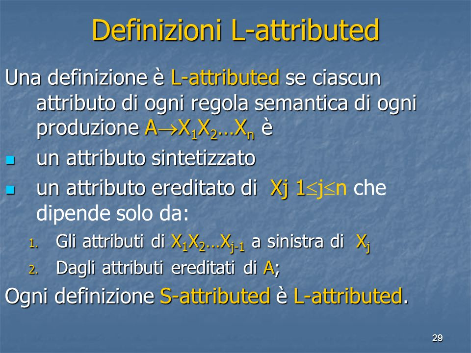 29 Definizioni L-attributed Una definizione è L-attributed se ciascun attributo di ogni regola semantica di ogni produzione A  X 1 X 2 …X n è un attributo sintetizzato un attributo sintetizzato un attributo ereditato di Xj 1 un attributo ereditato di Xj 1  j  n che dipende solo da: 1.
