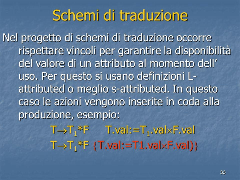 33 Schemi di traduzione Nel progetto di schemi di traduzione occorre rispettare vincoli per garantire la disponibilità del valore di un attributo al momento dell' uso.