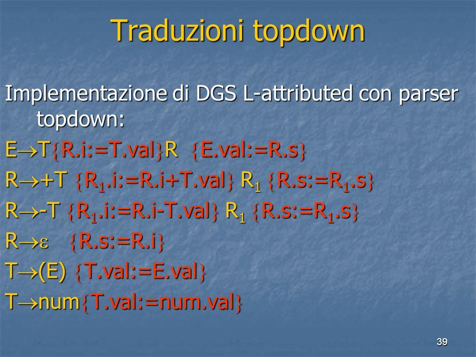 39 Traduzioni topdown Implementazione di DGS L-attributed con parser topdown: E  T  R.i:=T.val  R  E.val:=R.s  R  +T  R 1.i:=R.i+T.val  R 1  R.s:=R 1.s  R  -T  R 1.i:=R.i-T.val  R 1  R.s:=R 1.s  R   R.s:=R.i  T  (E)  T.val:=E.val  T  num  T.val:=num.val 
