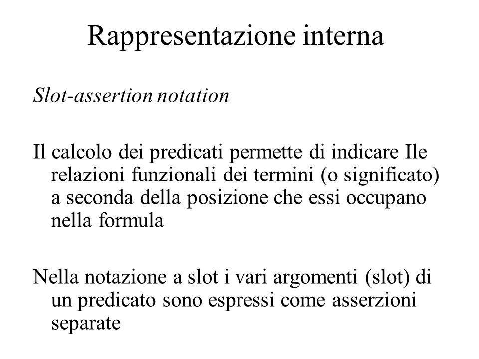 Rappresentazione interna Slot-assertion notation Il calcolo dei predicati permette di indicare Ile relazioni funzionali dei termini (o significato) a seconda della posizione che essi occupano nella formula Nella notazione a slot i vari argomenti (slot) di un predicato sono espressi come asserzioni separate
