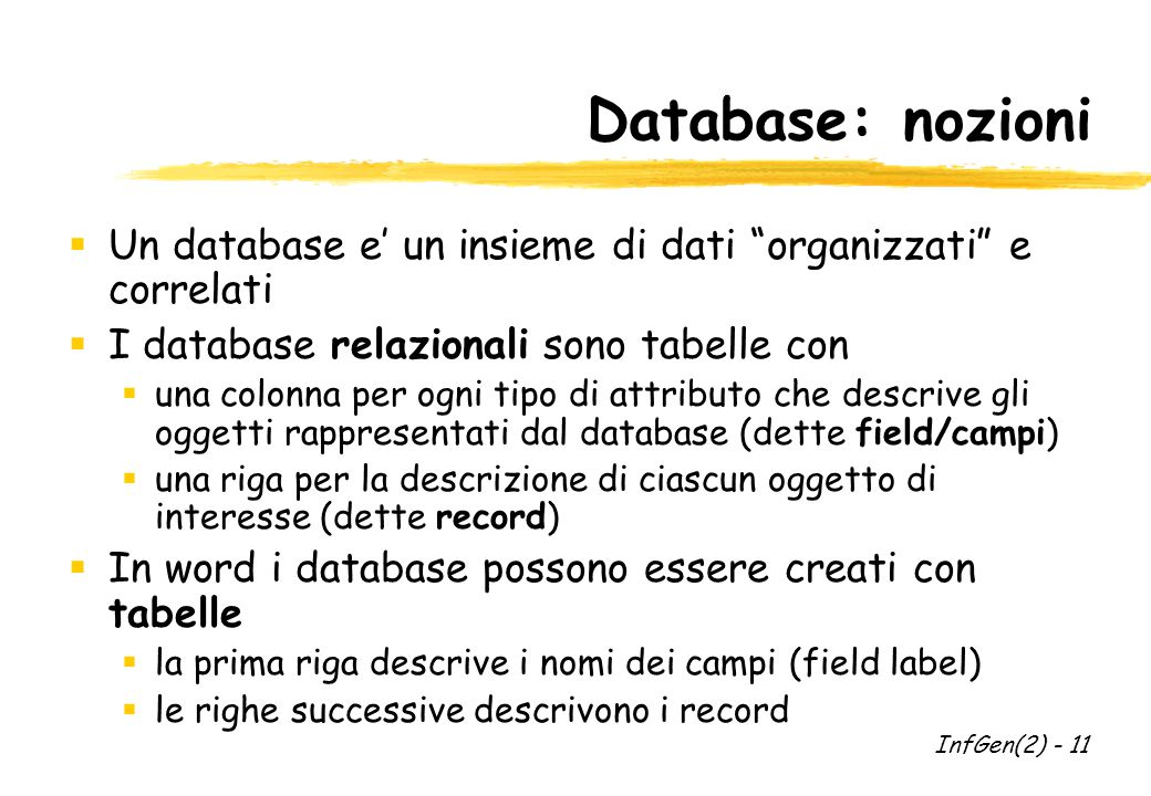 Database: nozioni  Un database e' un insieme di dati organizzati e correlati  I database relazionali sono tabelle con  una colonna per ogni tipo di attributo che descrive gli oggetti rappresentati dal database (dette field/campi)  una riga per la descrizione di ciascun oggetto di interesse (dette record)  In word i database possono essere creati con tabelle  la prima riga descrive i nomi dei campi (field label)  le righe successive descrivono i record InfGen(2) - 11