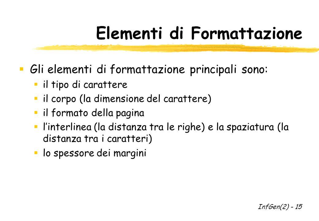 Elementi di Formattazione  Gli elementi di formattazione principali sono:  il tipo di carattere  il corpo (la dimensione del carattere)  il formato della pagina  l'interlinea (la distanza tra le righe) e la spaziatura (la distanza tra i caratteri)  lo spessore dei margini InfGen(2) - 15