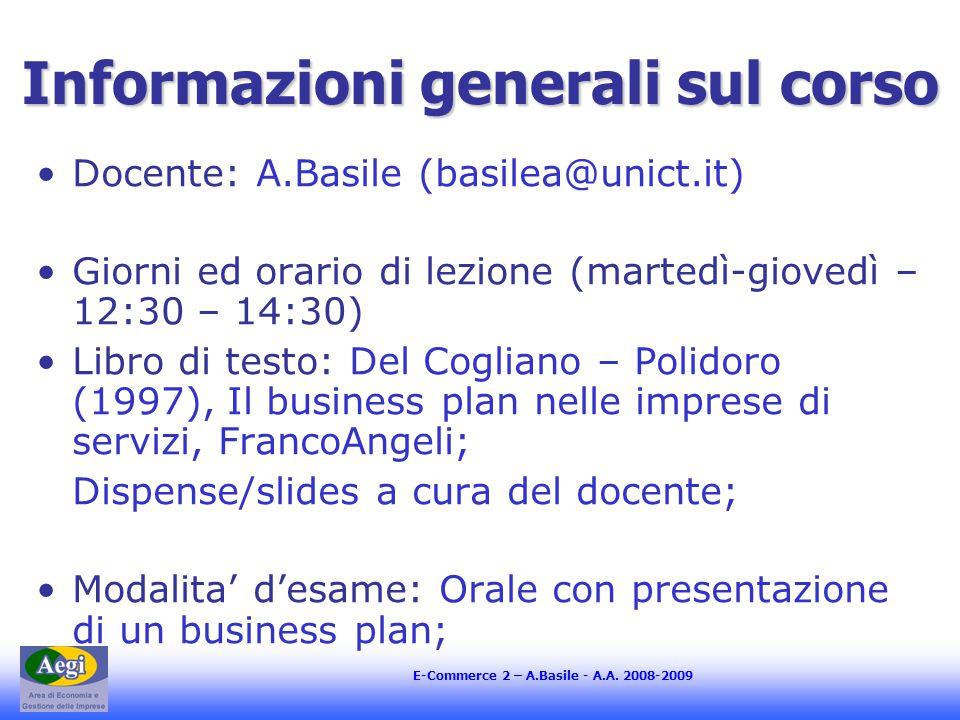 E-Commerce 2 – A.Basile - A.A. 2008-2009 Informazioni generali sul corso Docente: A.Basile (basilea@unict.it) Giorni ed orario di lezione (martedì-gio