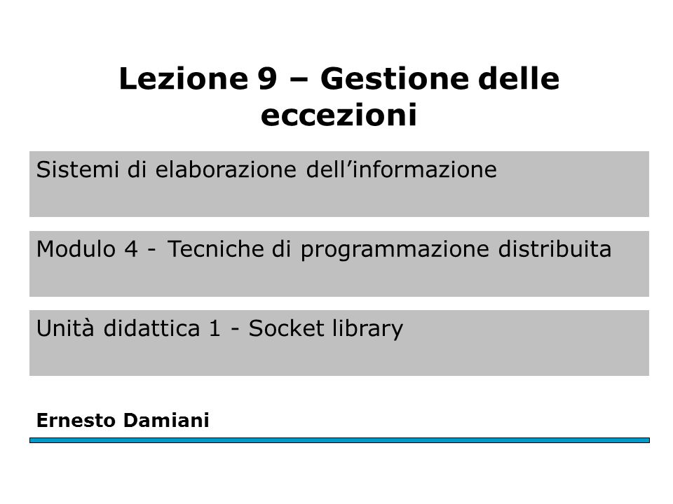 Sistemi di elaborazione dell'informazione Modulo 4 -Tecniche di programmazione distribuita Unità didattica 1 - Socket library Ernesto Damiani Lezione 9 – Gestione delle eccezioni