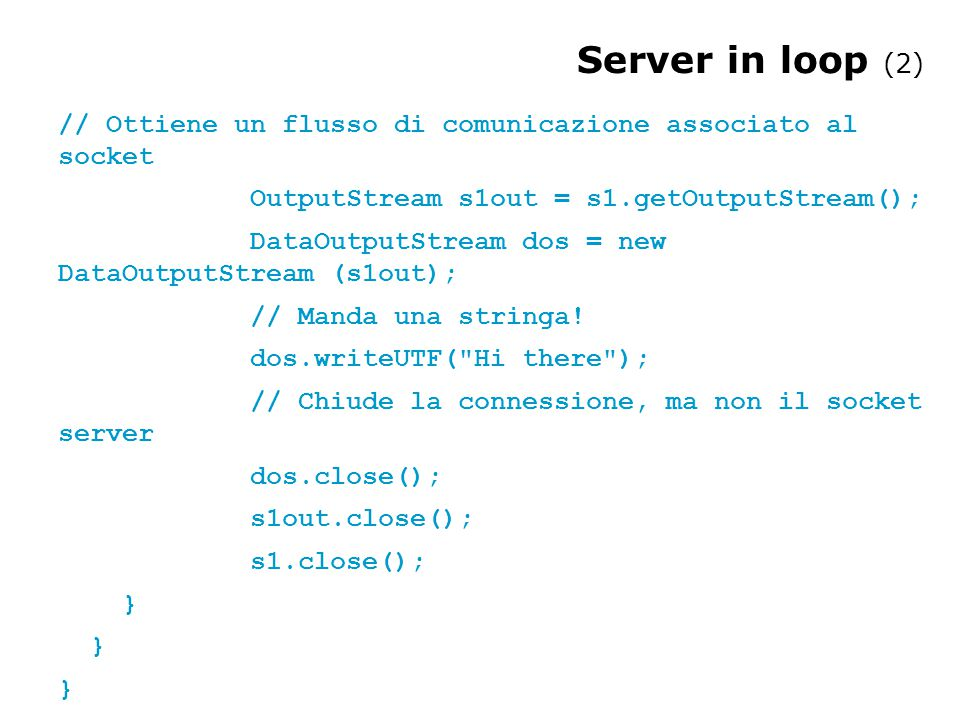 Server in loop (2) // Ottiene un flusso di comunicazione associato al socket OutputStream s1out = s1.getOutputStream(); DataOutputStream dos = new Dat