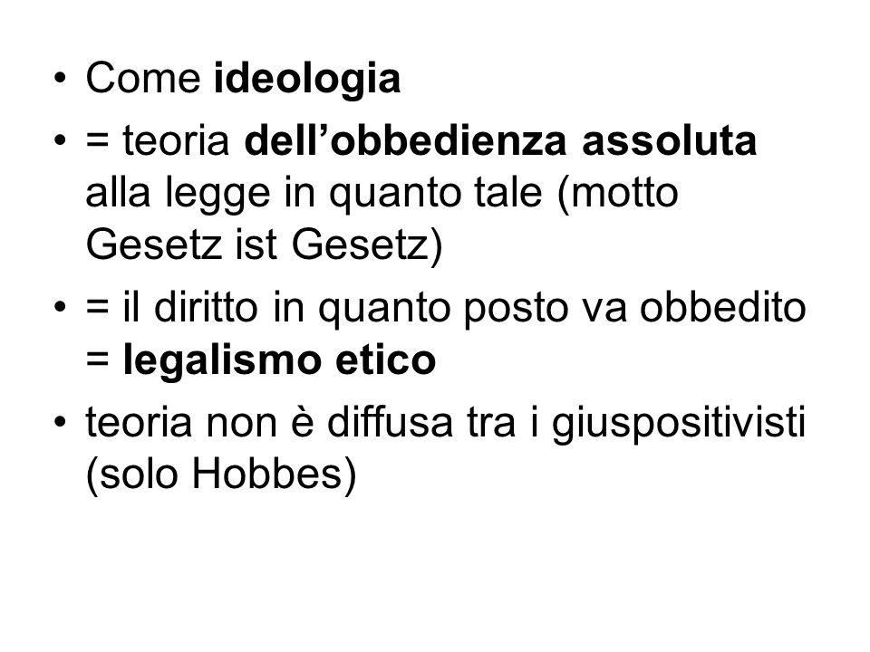Come ideologia = teoria dell'obbedienza assoluta alla legge in quanto tale (motto Gesetz ist Gesetz) = il diritto in quanto posto va obbedito = legali