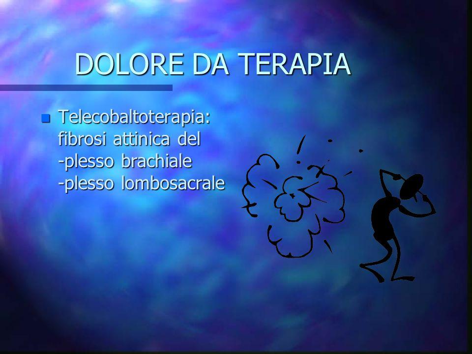DOLORE DA TERAPIA n Telecobaltoterapia: fibrosi attinica del -plesso brachiale -plesso lombosacrale