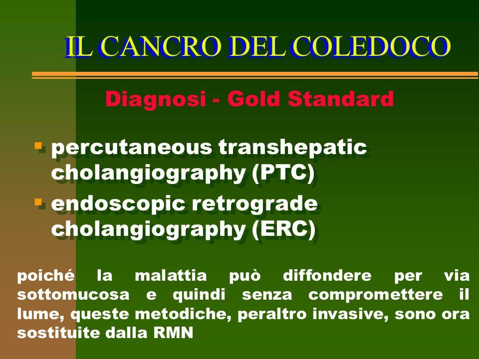 IL CANCRO DEL COLEDOCO Diagnosi - Gold Standard  percutaneous transhepatic cholangiography (PTC)  endoscopic retrograde cholangiography (ERC)  perc