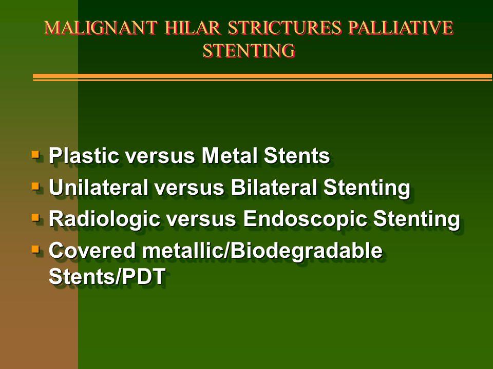 MALIGNANT HILAR STRICTURES PALLIATIVE STENTING  Plastic versus Metal Stents  Unilateral versus Bilateral Stenting  Radiologic versus Endoscopic Ste