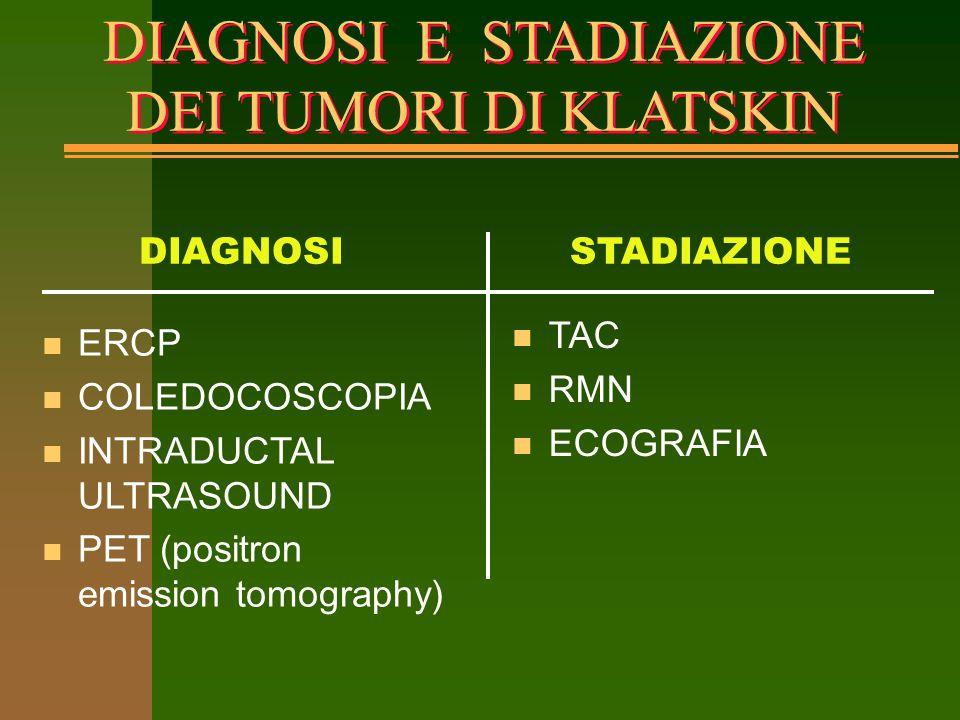 DIAGNOSI E STADIAZIONE DEI TUMORI DI KLATSKIN n ERCP n COLEDOCOSCOPIA n INTRADUCTAL ULTRASOUND n PET (positron emission tomography) n TAC n RMN n ECOG
