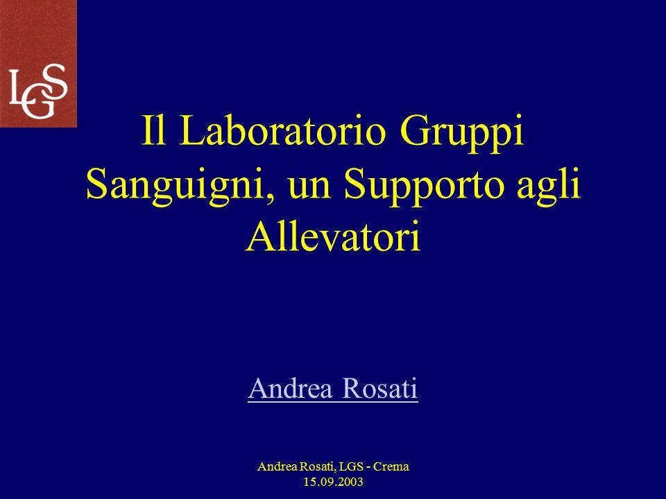 Andrea Rosati, LGS - Crema 15.09.2003 Il Laboratorio Gruppi Sanguigni, un Supporto agli Allevatori Andrea Rosati