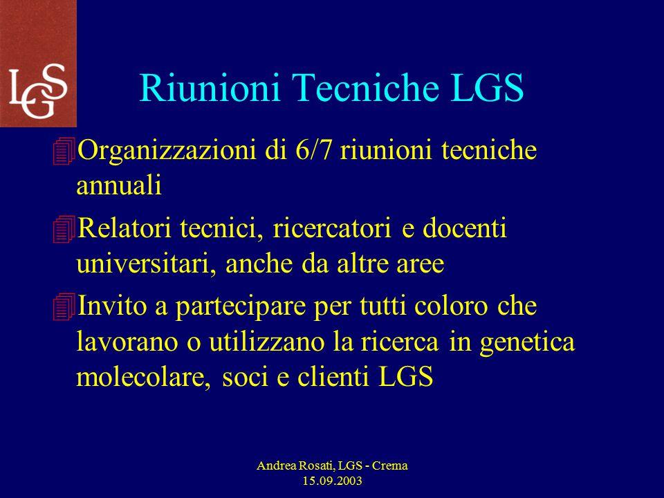 Andrea Rosati, LGS - Crema 15.09.2003 Riunioni Tecniche LGS 4Organizzazioni di 6/7 riunioni tecniche annuali 4Relatori tecnici, ricercatori e docenti universitari, anche da altre aree 4Invito a partecipare per tutti coloro che lavorano o utilizzano la ricerca in genetica molecolare, soci e clienti LGS