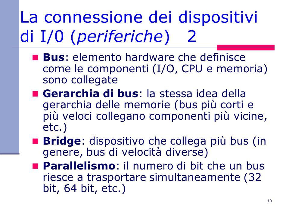 13 La connessione dei dispositivi di I/0 (periferiche) 2 Bus: elemento hardware che definisce come le componenti (I/O, CPU e memoria) sono collegate Gerarchia di bus: la stessa idea della gerarchia delle memorie (bus più corti e più veloci collegano componenti più vicine, etc.) Bridge: dispositivo che collega più bus (in genere, bus di velocità diverse) Parallelismo: il numero di bit che un bus riesce a trasportare simultaneamente (32 bit, 64 bit, etc.)