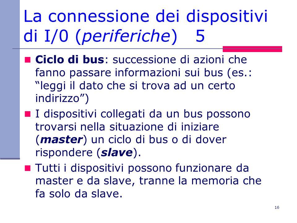 16 La connessione dei dispositivi di I/0 (periferiche) 5 Ciclo di bus: successione di azioni che fanno passare informazioni sui bus (es.: leggi il dato che si trova ad un certo indirizzo ) I dispositivi collegati da un bus possono trovarsi nella situazione di iniziare (master) un ciclo di bus o di dover rispondere (slave).
