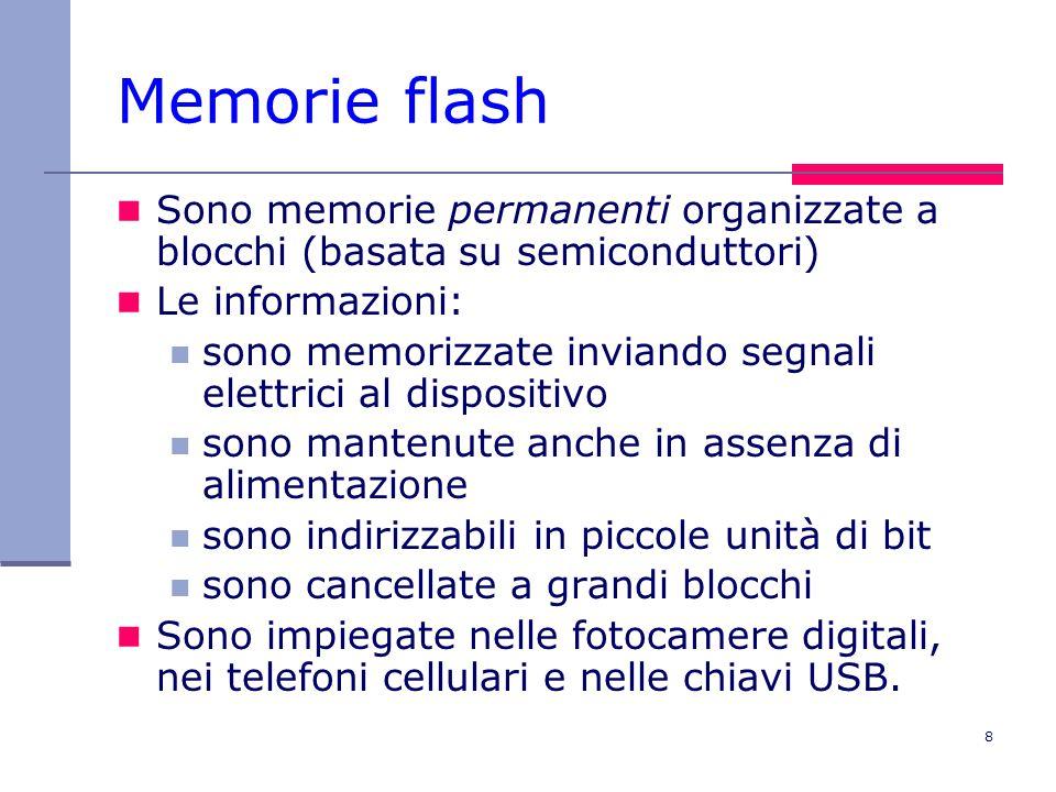 8 Memorie flash Sono memorie permanenti organizzate a blocchi (basata su semiconduttori) Le informazioni: sono memorizzate inviando segnali elettrici al dispositivo sono mantenute anche in assenza di alimentazione sono indirizzabili in piccole unità di bit sono cancellate a grandi blocchi Sono impiegate nelle fotocamere digitali, nei telefoni cellulari e nelle chiavi USB.