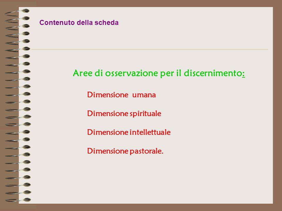 Contenuto della scheda Aree di osservazione per il discernimento: Dimensione umana Dimensione spirituale Dimensione intellettuale Dimensione pastorale