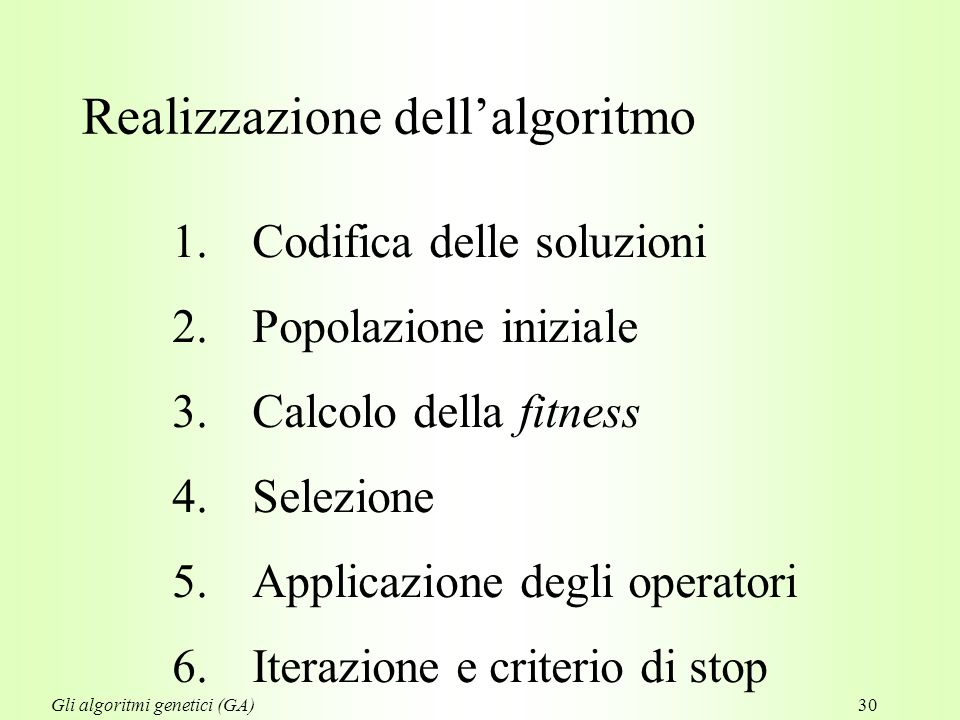 30 1.Codifica delle soluzioni 2.Popolazione iniziale 3.Calcolo della fitness 4.Selezione 5.Applicazione degli operatori 6.Iterazione e criterio di stop Realizzazione dell'algoritmo Gli algoritmi genetici (GA)