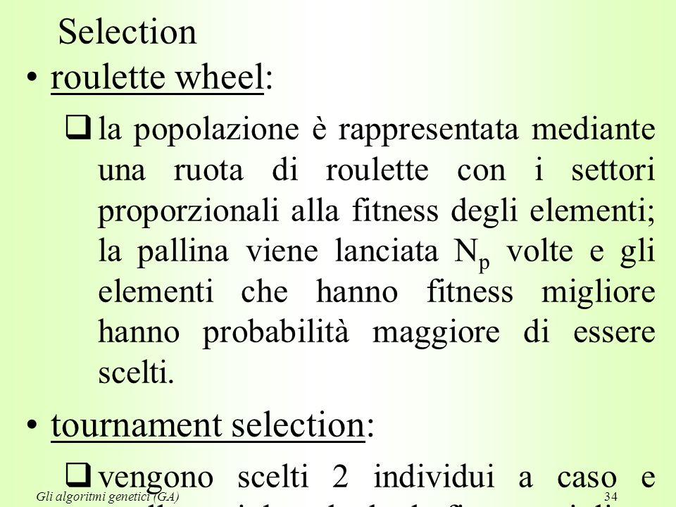 34 Selection roulette wheel:  la popolazione è rappresentata mediante una ruota di roulette con i settori proporzionali alla fitness degli elementi; la pallina viene lanciata N p volte e gli elementi che hanno fitness migliore hanno probabilità maggiore di essere scelti.