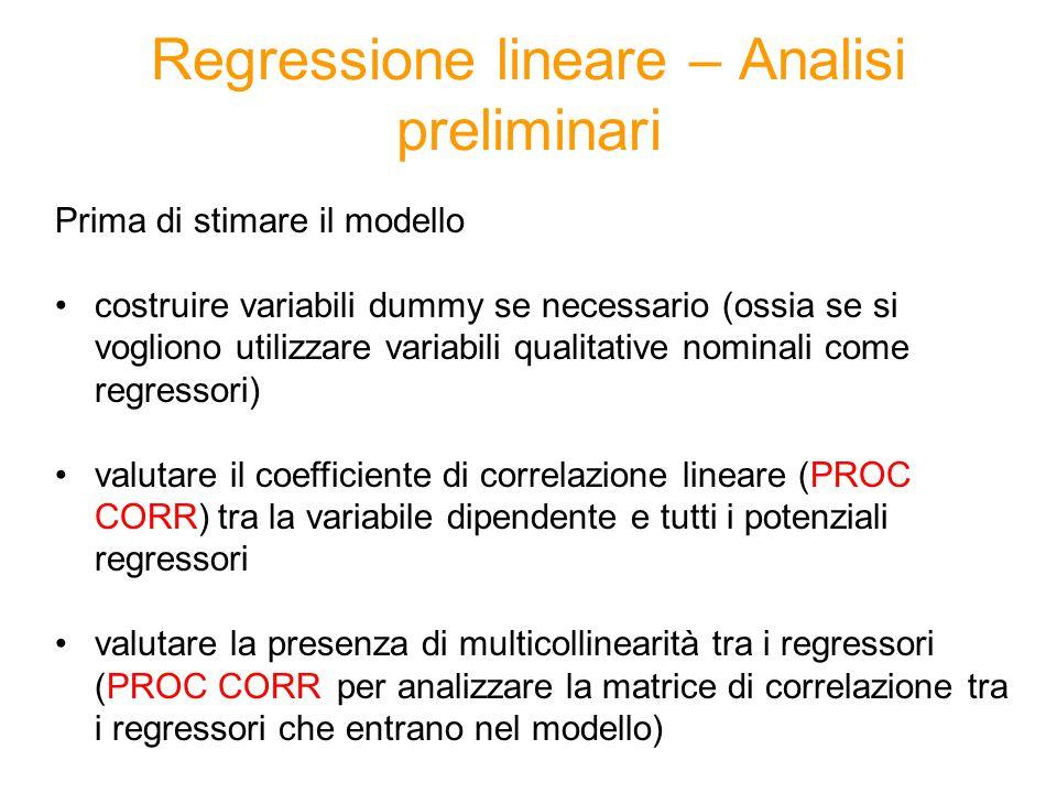 Regressione lineare – Analisi preliminari Prima di stimare il modello costruire variabili dummy se necessario (ossia se si vogliono utilizzare variabili qualitative nominali come regressori) valutare il coefficiente di correlazione lineare (PROC CORR) tra la variabile dipendente e tutti i potenziali regressori valutare la presenza di multicollinearità tra i regressori (PROC CORR per analizzare la matrice di correlazione tra i regressori che entrano nel modello)