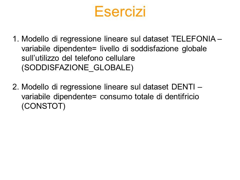 Esercizi 1.Modello di regressione lineare sul dataset TELEFONIA – variabile dipendente= livello di soddisfazione globale sull'utilizzo del telefono cellulare (SODDISFAZIONE_GLOBALE) 2.Modello di regressione lineare sul dataset DENTI – variabile dipendente= consumo totale di dentifricio (CONSTOT)