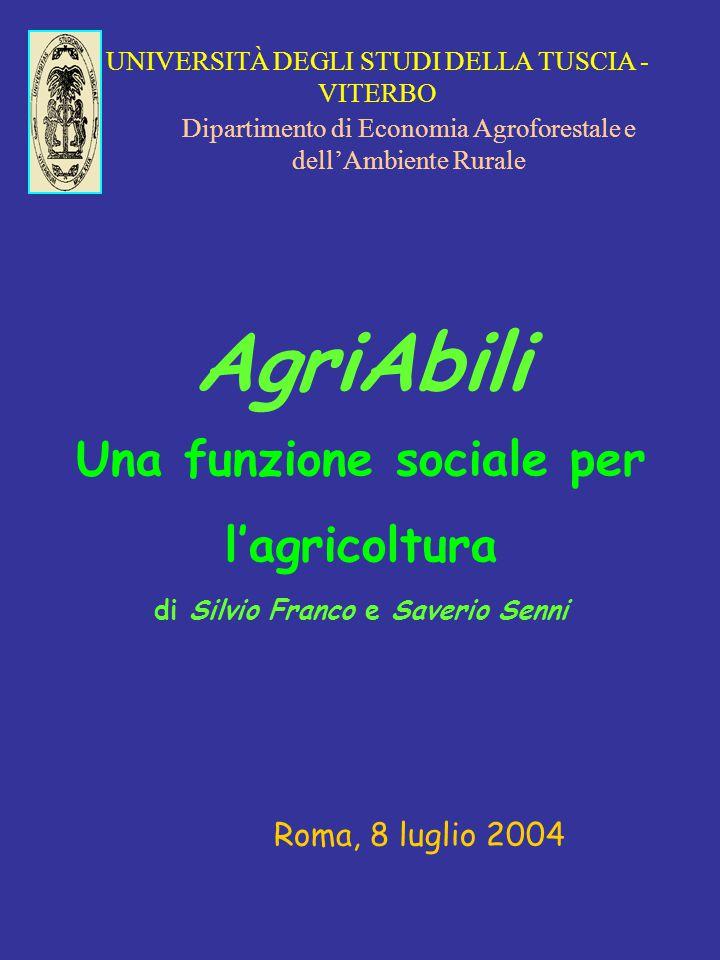 UNIVERSITÀ DEGLI STUDI DELLA TUSCIA - VITERBO Dipartimento di Economia Agroforestale e dell'Ambiente Rurale AgriAbili Una funzione sociale per l'agricoltura di Silvio Franco e Saverio Senni Roma, 8 luglio 2004