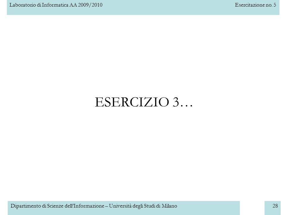 Laboratorio di Informatica AA 2009/2010Esercitazione no. 5 Dipartimento di Scienze dell'Informazione – Università degli Studi di Milano28 ESERCIZIO 3…