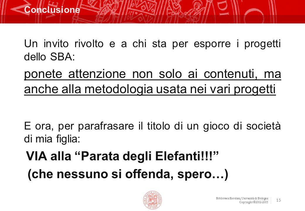 Biblioteca Ercolani, Università di Bologna Copyright ©2002-2005 15 Conclusione Un invito rivolto e a chi sta per esporre i progetti dello SBA: ponete