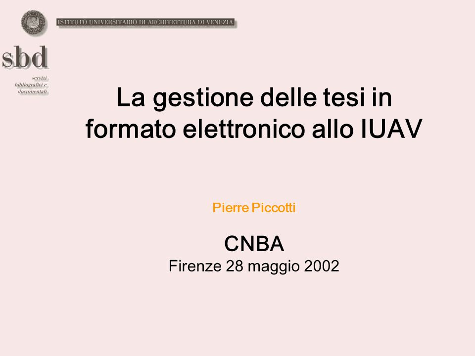 La gestione delle tesi in formato elettronico allo IUAV Pierre Piccotti CNBA Firenze 28 maggio 2002