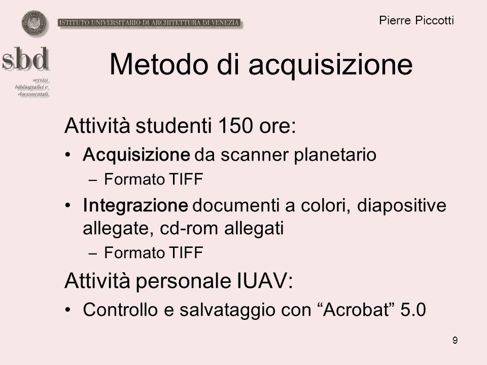 9 Pierre Piccotti Metodo di acquisizione Attività studenti 150 ore: Acquisizione da scanner planetario –Formato TIFF Integrazione documenti a colori,