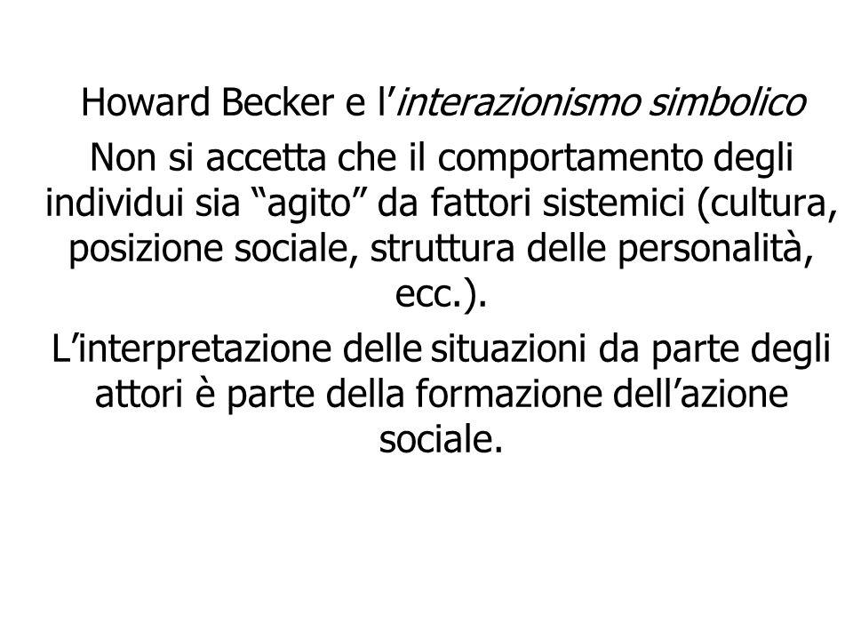"""Howard Becker e l'interazionismo simbolico Non si accetta che il comportamento degli individui sia """"agito"""" da fattori sistemici (cultura, posizione so"""