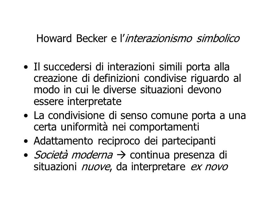 Howard Becker e l'interazionismo simbolico Il succedersi di interazioni simili porta alla creazione di definizioni condivise riguardo al modo in cui l