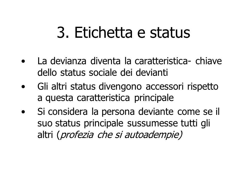 3. Etichetta e status La devianza diventa la caratteristica- chiave dello status sociale dei devianti Gli altri status divengono accessori rispetto a