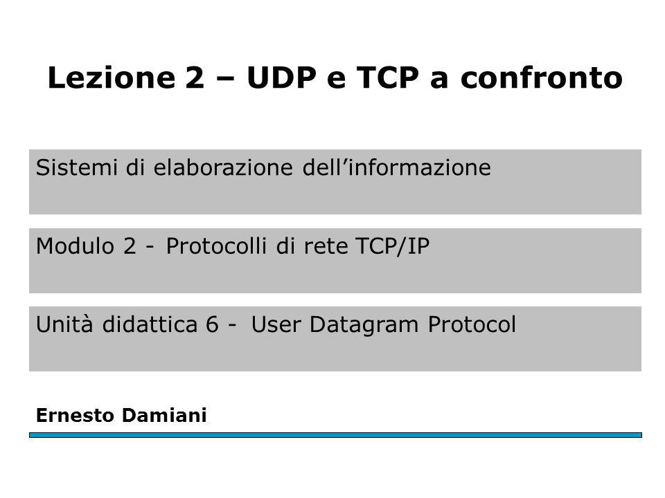 Sistemi di elaborazione dell'informazione Modulo 2 -Protocolli di rete TCP/IP Unità didattica 6 -User Datagram Protocol Ernesto Damiani Lezione 2 – UDP e TCP a confronto