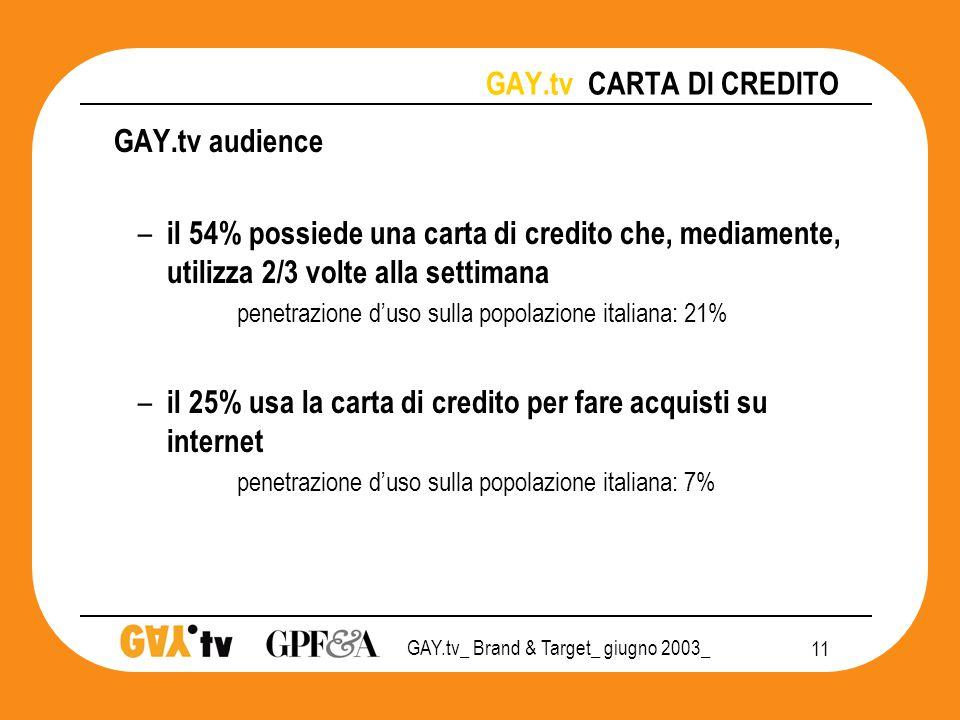 GAY.tv_ Brand & Target_ giugno 2003_ 11 GAY.tv CARTA DI CREDITO GAY.tv audience – il 54% possiede una carta di credito che, mediamente, utilizza 2/3 volte alla settimana penetrazione d'uso sulla popolazione italiana: 21% – il 25% usa la carta di credito per fare acquisti su internet penetrazione d'uso sulla popolazione italiana: 7%