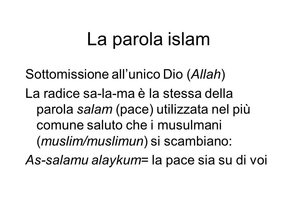 La parola islam Sottomissione all'unico Dio (Allah) La radice sa-la-ma è la stessa della parola salam (pace) utilizzata nel più comune saluto che i musulmani (muslim/muslimun) si scambiano: As-salamu alaykum= la pace sia su di voi